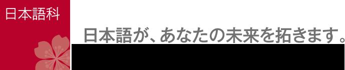 日本語科:日本語が、あなたの未来を拓きます。